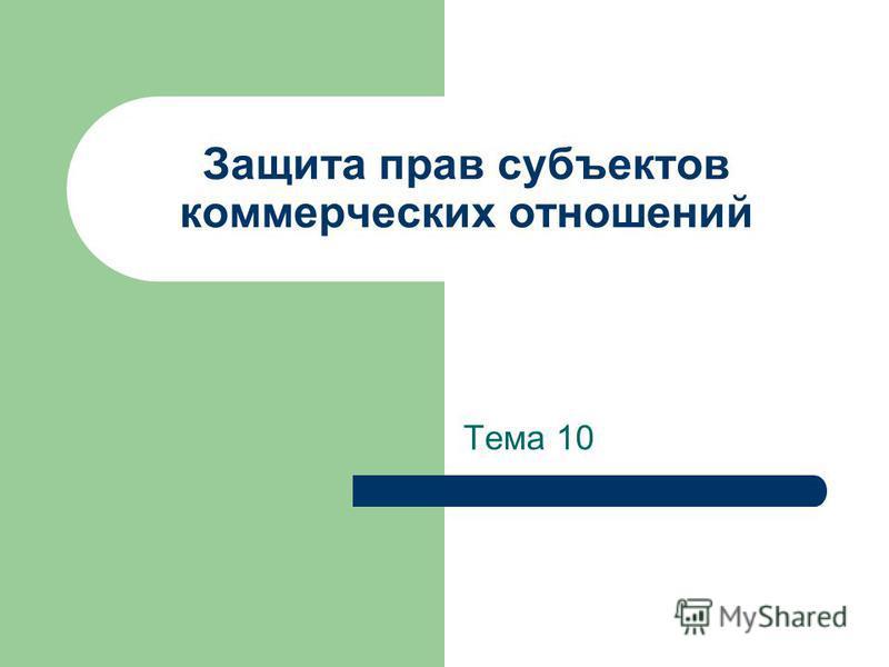 Защита прав субъектов коммерческих отношений Тема 10