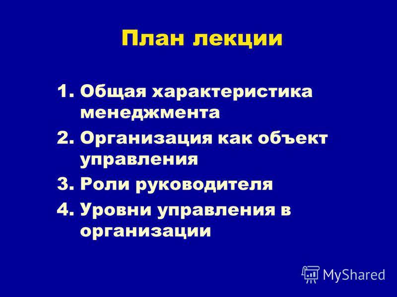 План лекции 1. Общая характеристика менеджмента 2. Организация как объект управления 3. Роли руководителя 4. Уровни управления в организации