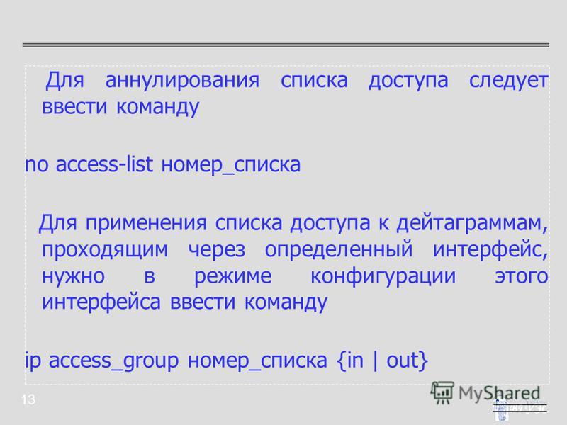 13 Для аннулирования списка доступа следует ввести команду no access-list номер_списка Для применения списка доступа к дейтаграммам, проходящим через определенный интерфейс, нужно в режиме конфигурации этого интерфейса ввести команду ip access_group