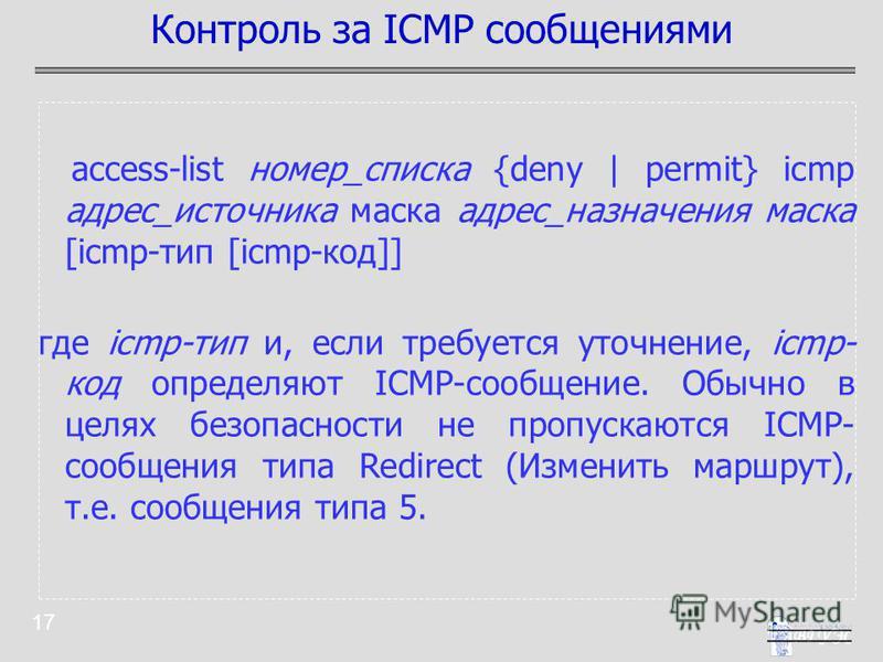 17 access-list номер_списка {deny | permit} icmp адрес_источника маска адрес_назначения маска [icmp-тип [icmp-код]] где icmp-тип и, если требуется уточнение, icmp- код определяют ICMP-сообщение. Обычно в целях безопасности не пропускаются ICMP- сообщ