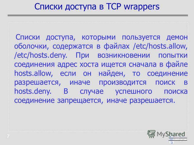7 Списки доступа, которыми пользуется демон оболочки, содержатся в файлах /etc/hosts.allow, /etc/hosts.deny. При возникновении попытки соединения адрес хоста ищется сначала в файле hosts.allow, если он найден, то соединение разрешается, иначе произво