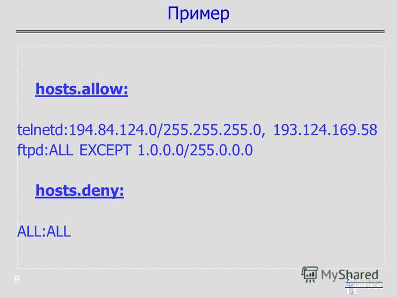 9 hosts.allow: telnetd:194.84.124.0/255.255.255.0, 193.124.169.58 ftpd:ALL EXCEPT 1.0.0.0/255.0.0.0 hosts.deny: ALL:ALL Пример