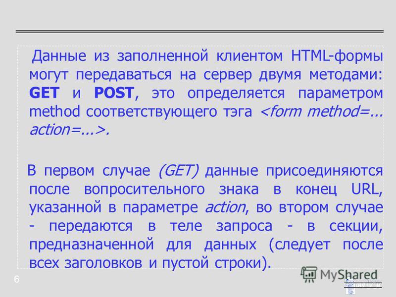 6 Данные из заполненной клиентом HTML-формы могут передаваться на сервер двумя методами: GET и POST, это определяется параметром method соответствующего тэга. В первом случае (GET) данные присоединяются после вопросительного знака в конец URL, указан