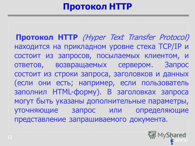 12 Протокол HTTP (Hyper Text Transfer Protocol) находится на прикладном уровне стека TCP/IP и состоит из запросов, посылаемых клиентом, и ответов, возвращаемых сервером. Запрос состоит из строки запроса, заголовков и данных (если они есть; например,