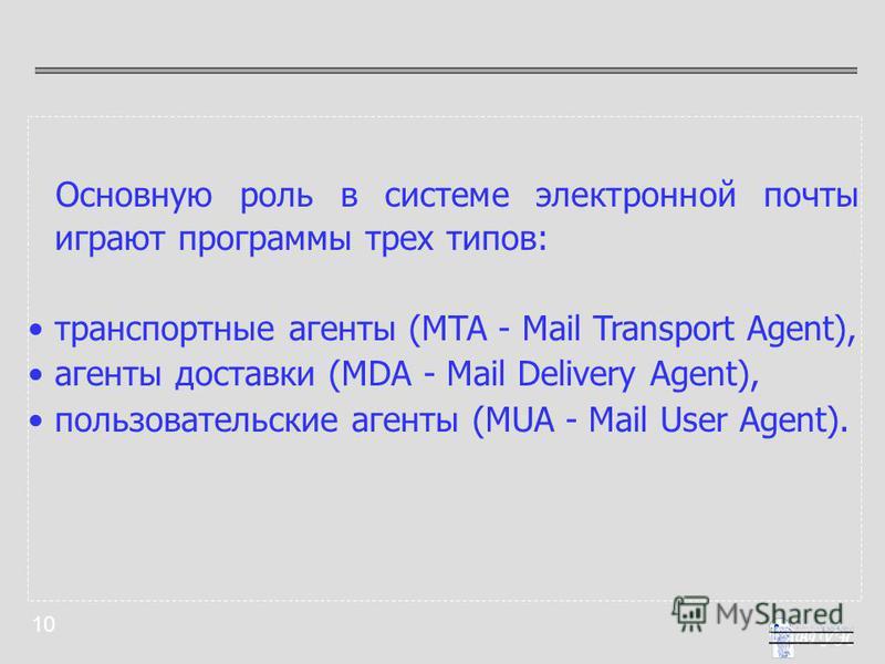 10 Основную роль в системе электронной почты играют программы трех типов: транспортные агенты (MTA - Mail Transport Agent), агенты доставки (MDA - Mail Delivery Agent), пользовательские агенты (MUA - Mail User Agent).