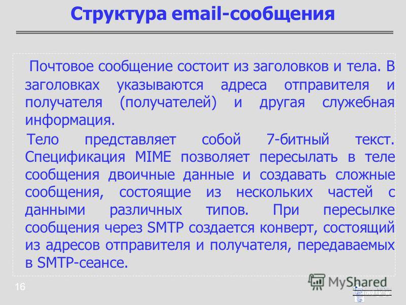 16 Почтовое сообщение состоит из заголовков и тела. В заголовках указываются адреса отправителя и получателя (получателей) и другая служебная информация. Тело представляет собой 7-битный текст. Спецификация MIME позволяет пересылать в теле сообщения