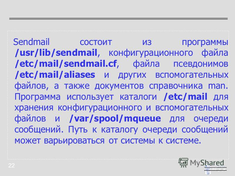 22 Sendmail состоит из программы /usr/lib/sendmail, конфигурационного файла /etc/mail/sendmail.cf, файла псевдонимов /etc/mail/aliases и других вспомогательных файлов, а также документов справочника man. Программа использует каталоги /etc/mail для хр