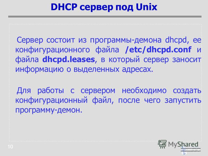10 Сервер состоит из программы-демона dhcpd, ее конфигурационного файла /etc/dhcpd.conf и файла dhcpd.leases, в который сервер заносит информацию о выделенных адресах. Для работы с сервером необходимо создать конфигурационный файл, после чего запусти