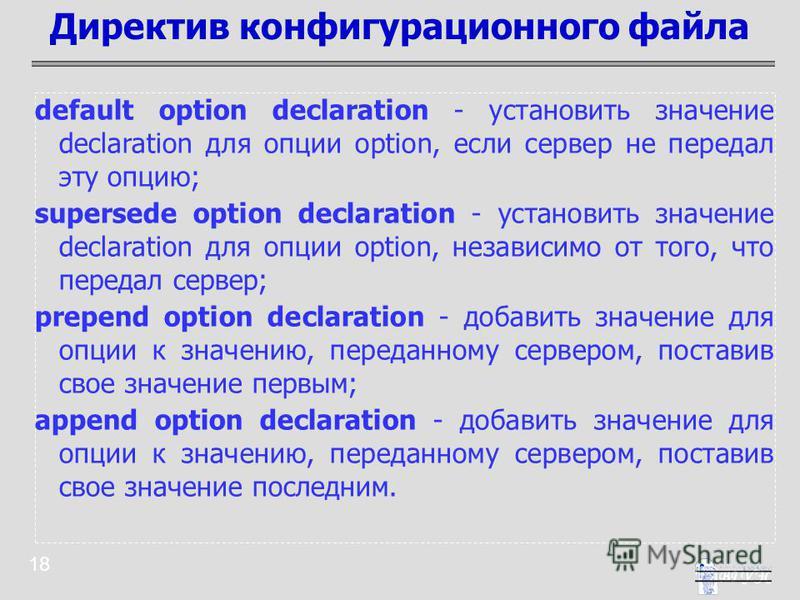 18 default option declaration - установить значение declaration для опции option, если сервер не передал эту опцию; supersede option declaration - установить значение declaration для опции option, независимо от того, что передал сервер; prepend optio