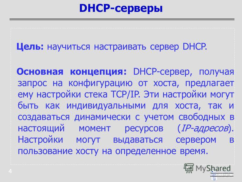 4 Цель: научиться настраивать сервер DHCP. Основная концепция: DHCP-сервер, получая запрос на конфигурацию от хоста, предлагает ему настройки стека TCP/IP. Эти настройки могут быть как индивидуальными для хоста, так и создаваться динамически с учетом