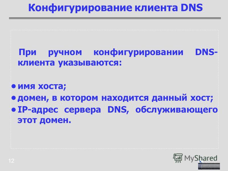 12 При ручном конфигурировании DNS- клиента указываются: имя хоста; домен, в котором находится данный хост; IP-адрес сервера DNS, обслуживающего этот домен. Конфигурирование клиента DNS
