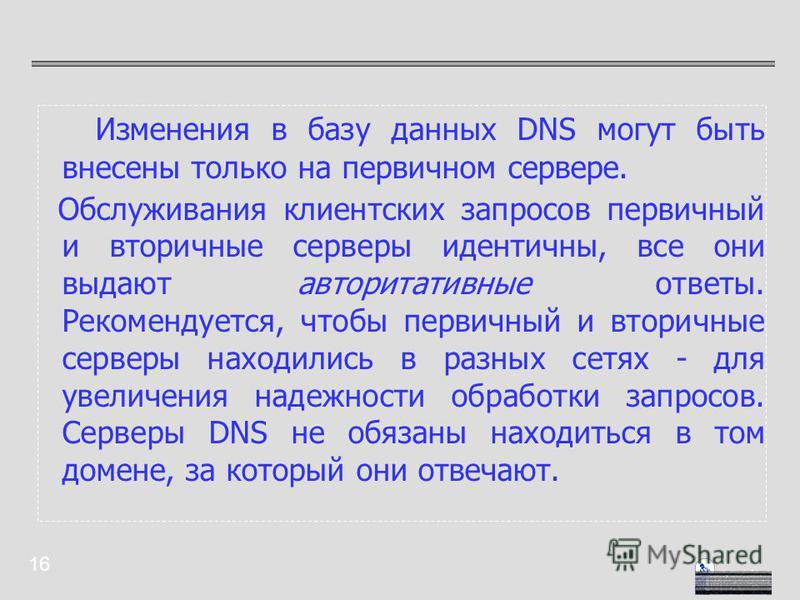 16 Изменения в базу данных DNS могут быть внесены только на первичном сервере. Обслуживания клиентских запросов первичный и вторичные серверы идентичны, все они выдают авторитативные ответы. Рекомендуется, чтобы первичный и вторичные серверы находили