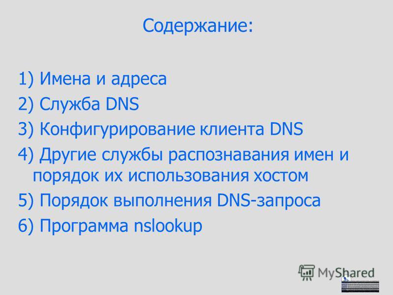Содержание: 1) Имена и адреса 2) Служба DNS 3) Конфигурирование клиента DNS 4) Другие службы распознавания имен и порядок их использования хостом 5) Порядок выполнения DNS-запроса 6) Программа nslookup