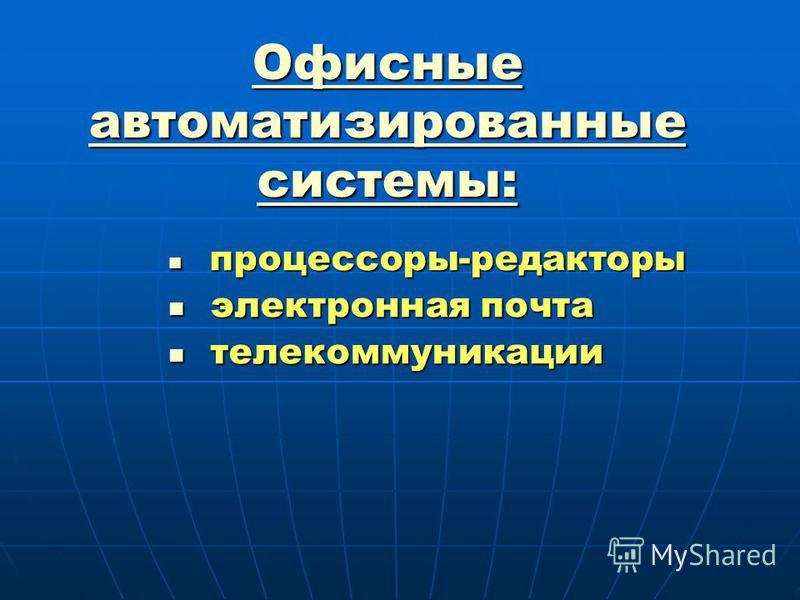 Офисные автоматизированные системы: процессоры-редакторы процессоры-редакторы электронная почта электронная почта телекоммуникации телекоммуникации