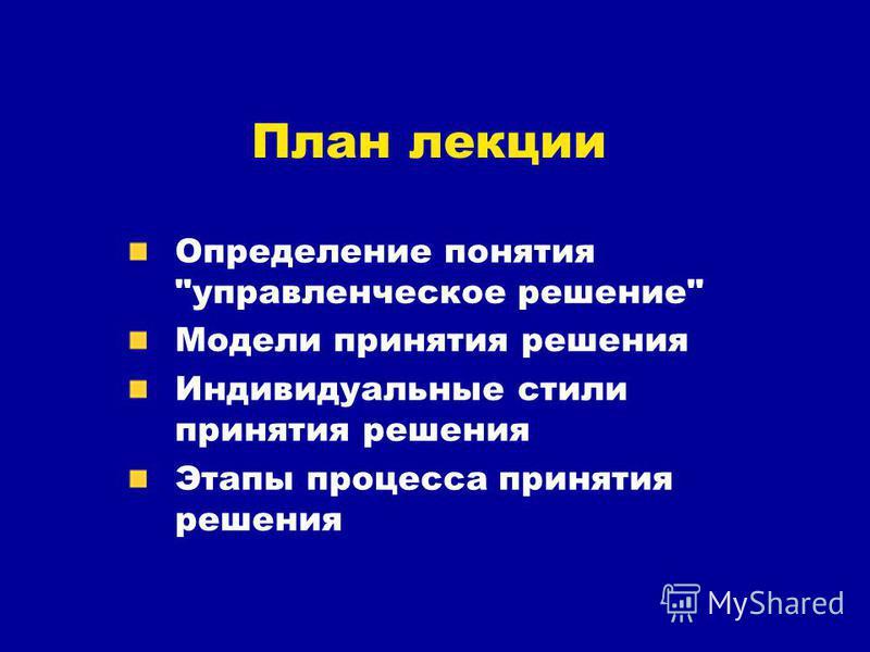 План лекции Определение понятия управленческое решение Модели принятия решения Индивидуальные стили принятия решения Этапы процесса принятия решения