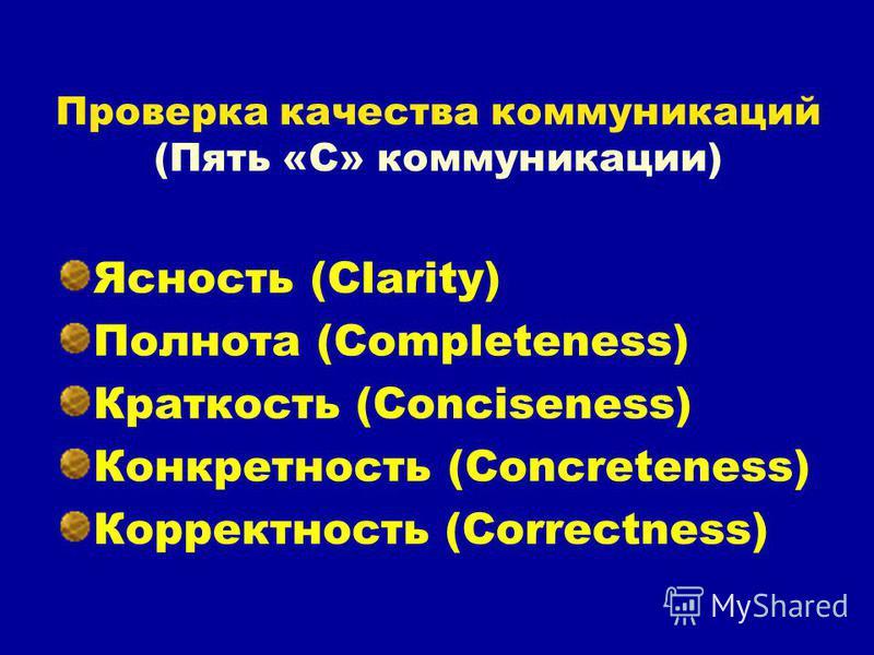 Проверка качества коммуникаций (Пять «С» коммуникации) Ясность (Clarity) Полнота (Completeness) Краткость (Conciseness) Конкретность (Concreteness) Корректность (Correctness)