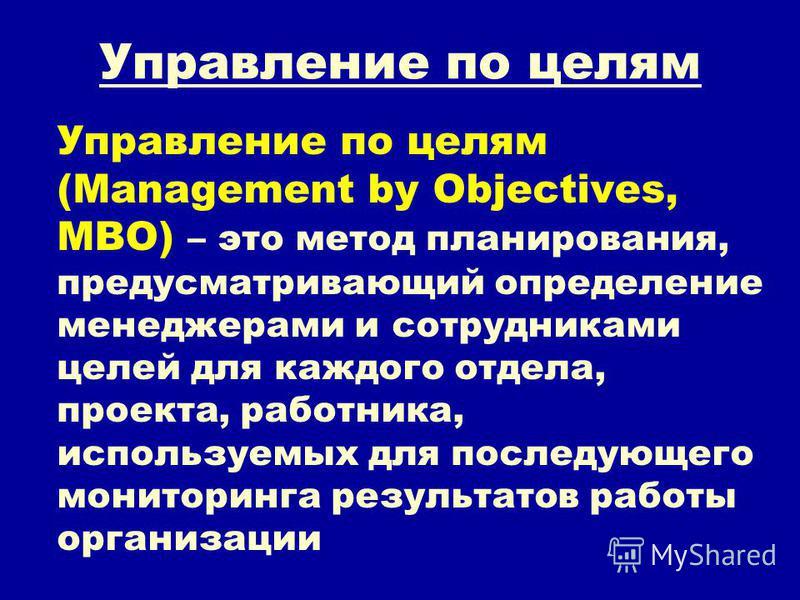 Управление по целям Управление по целям (Management by Objectives, MBO) – это метод планирования, предусматривающий определение менеджерами и сотрудниками целей для каждого отдела, проекта, работника, используемых для последующего мониторинга результ