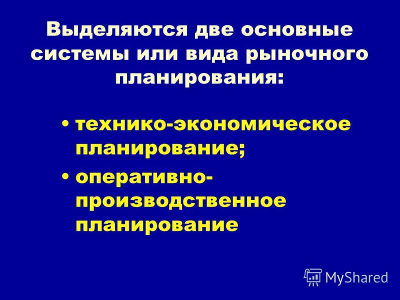 Выделяются две основные системы или вида рыночного планирования: технико-экономическое планирование; оперативно- производственное планирование