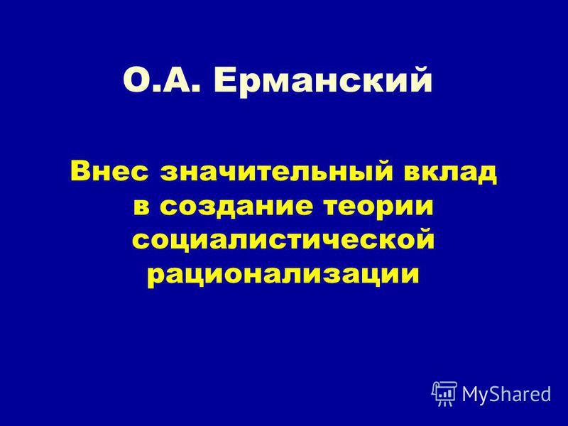 О.А. Ерманский Внес значительный вклад в создание теории социалистической рационализации