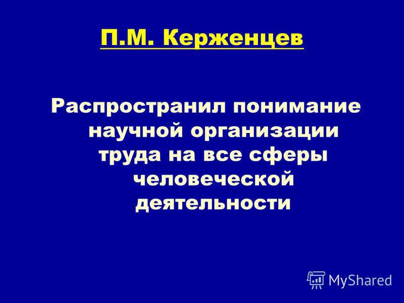 П.М. Керженцев Распространил понимание научной организации труда на все сферы человеческой деятельности