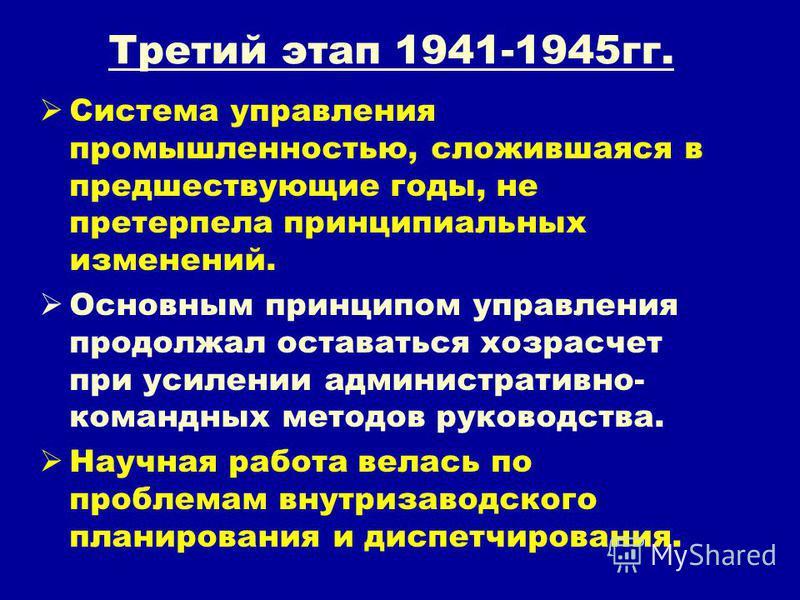 Третий этап 1941-1945 гг. Система управления промышленностью, сложившаяся в предшествующие годы, не претерпела принципиальных изменений. Основным принципом управления продолжал оставаться хозрасчет при усилении административно- командных методов руко