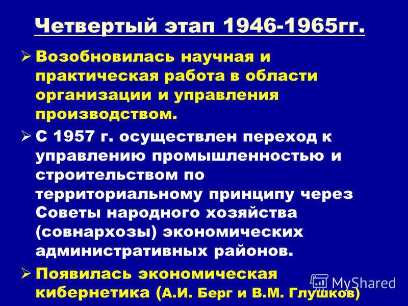 Четвертый этап 1946-1965 гг. Возобновилась научная и практическая работа в области организации и управления производством. С 1957 г. осуществлен переход к управлению промышленностью и строительством по территориальному принципу через Советы народного