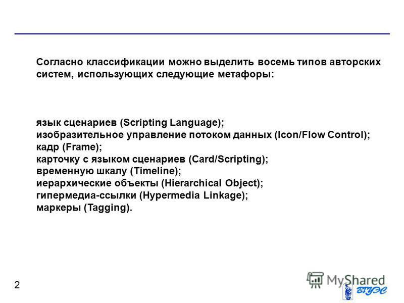 2 Согласно классификации можно выделить восемь типов авторских систем, использующих следующие метафоры: язык сценариев (Scripting Language); изобразительное управление потоком данных (Icon/Flow Control); кадр (Frame); карточку с языком сценариев (Car