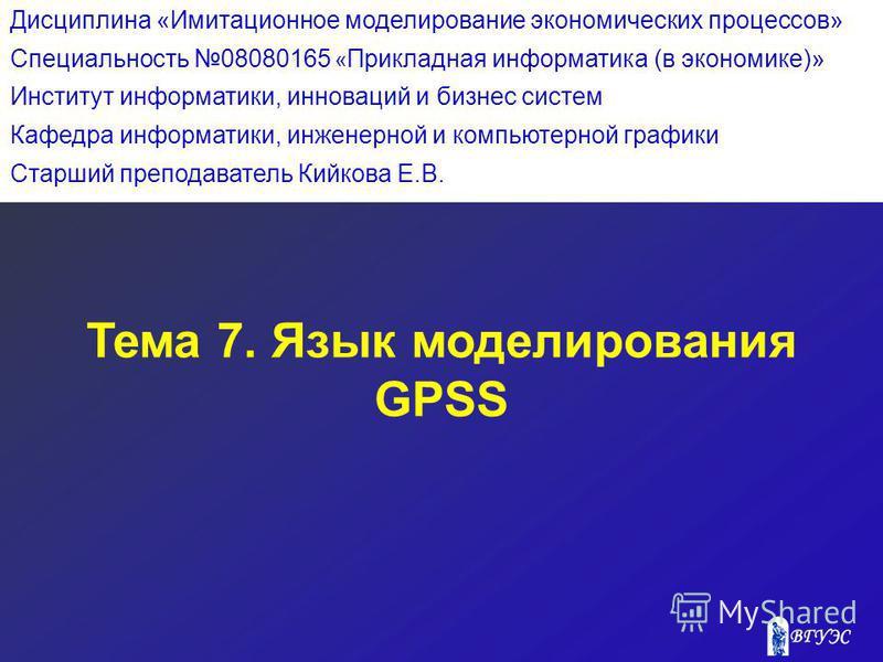 Тема 7. Язык моделирования GPSS Дисциплина «Имитационное моделирование экономических процессов» Специальность 08080165 « Прикладная информатика (в экономике)» Институт информатики, инноваций и бизнес систем Кафедра информатики, инженерной и компьютер