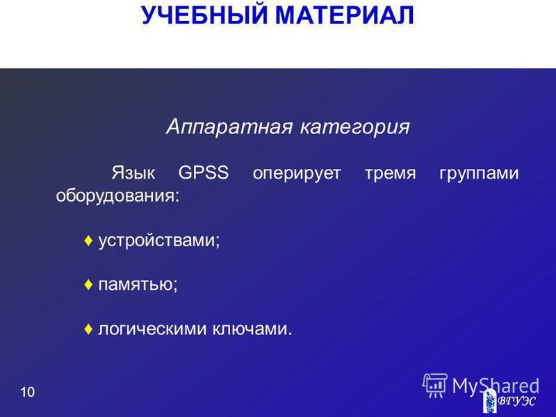 УЧЕБНЫЙ МАТЕРИАЛ 10 Аппаратная категория Язык GPSS оперирует тремя группами оборудования: устройствами; памятью; логическими ключами.