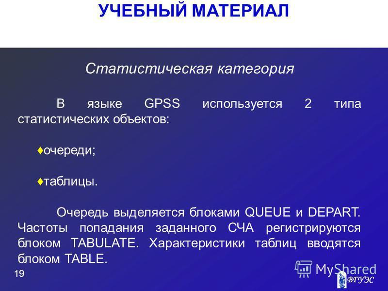 УЧЕБНЫЙ МАТЕРИАЛ 19 Статистическая категория В языке GPSS используется 2 типа статистических объектов: очереди; таблицы. Очередь выделяется блоками QUEUE и DEPART. Частоты попадания заданного СЧА регистрируются блоком TABULATE. Характеристики таблиц