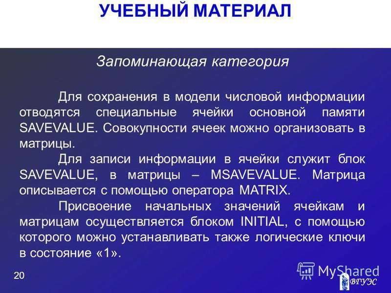 УЧЕБНЫЙ МАТЕРИАЛ 20 Запоминающая категория Для сохранения в модели числовой информации отводятся специальные ячейки основной памяти SAVEVALUE. Совокупности ячеек можно организовать в матрицы. Для записи информации в ячейки служит блок SAVEVALUE, в ма