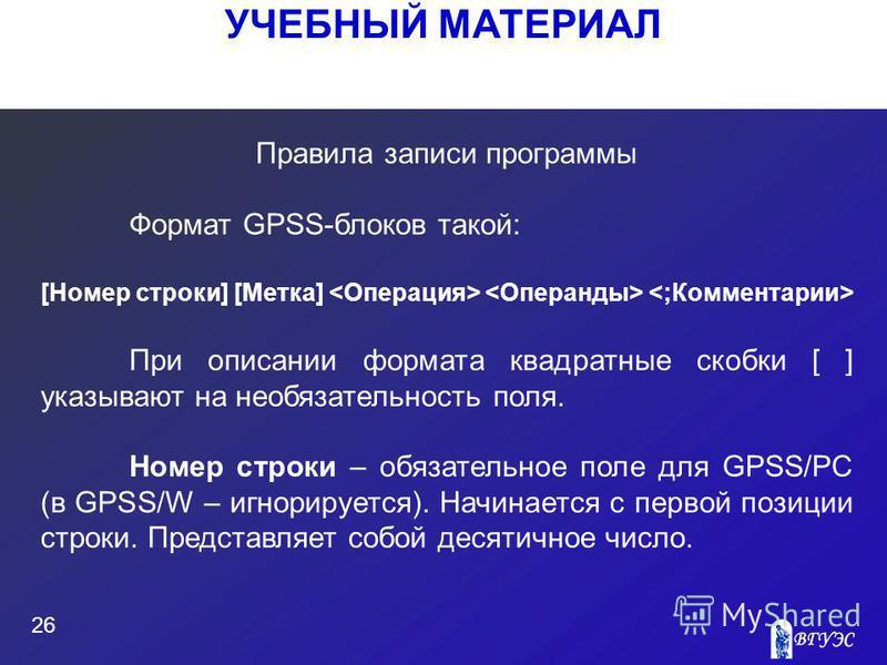 УЧЕБНЫЙ МАТЕРИАЛ 26 Правила записи программы Формат GPSS-блоков такой: [Номер строки] [Метка] При описании формата квадратные скобки [ ] указывают на необязательность поля. Номер строки – обязательное поле для GPSS/PC (в GPSS/W – игнорируется). Начин