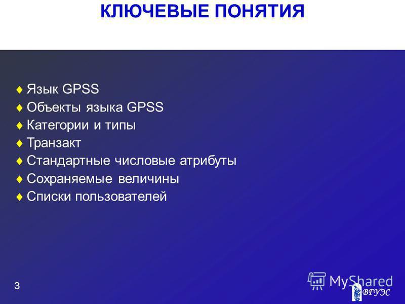 КЛЮЧЕВЫЕ ПОНЯТИЯ 3 Язык GPSS Объекты языка GPSS Категории и типы Транзакт Стандартные числовые атрибуты Сохраняемые величины Списки пользователей