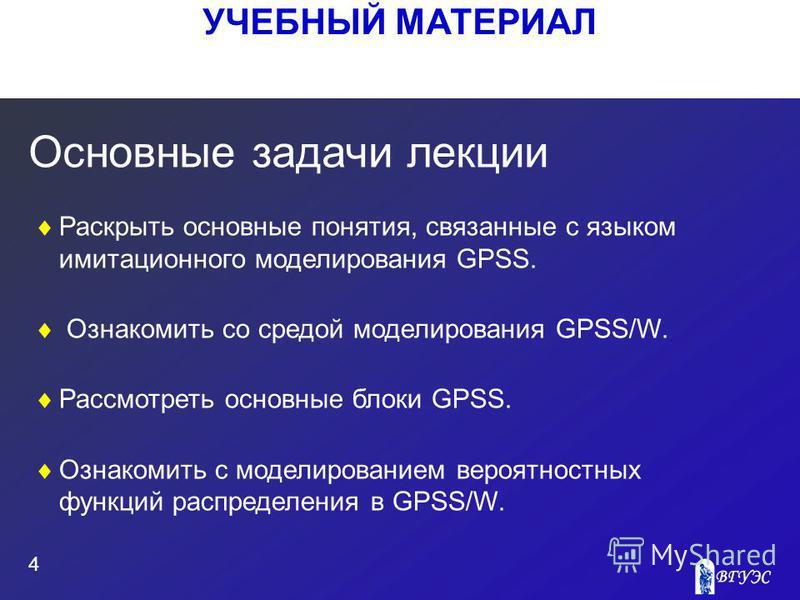 УЧЕБНЫЙ МАТЕРИАЛ 4 Основные задачи лекции Раскрыть основные понятия, связанные с языком имитационного моделирования GPSS. Ознакомить со средой моделирования GPSS/W. Рассмотреть основные блоки GPSS. Ознакомить с моделированием вероятностных функций ра