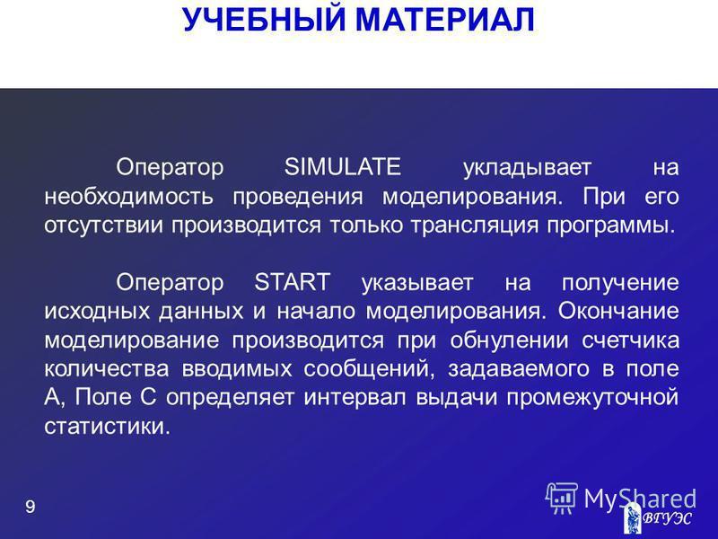 УЧЕБНЫЙ МАТЕРИАЛ 9 Оператор SIMULATE укладывает на необходимость проведения моделирования. При его отсутствии производится только трансляция программы. Оператор START указывает на получение исходных данных и начало моделирования. Окончание моделирова