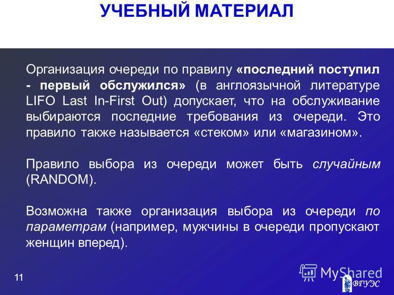 УЧЕБНЫЙ МАТЕРИАЛ 11 Организация очереди по правилу «последний поступил - первый обслужился» (в англоязычной литературе LIFO Last In-First Out) допускает, что на обслуживание выбираются последние требования из очереди. Это правило также называется «ст