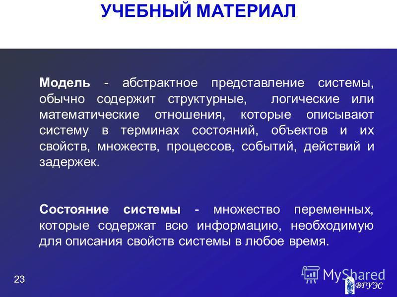 УЧЕБНЫЙ МАТЕРИАЛ 23 Модель - абстрактное представление системы, обычно содержит структурные, логические или математические отношения, которые описывают систему в терминах состояний, объектов и их свойств, множеств, процессов, событий, действий и заде