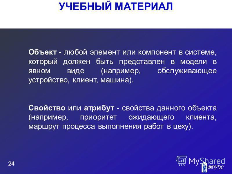 УЧЕБНЫЙ МАТЕРИАЛ 24 Объект - любой элемент или компонент в системе, который должен быть представлен в модели в явном виде (например, обслуживающее устройство, клиент, машина). Свойство или атрибут - свойства данного объекта (например, приоритет ожида