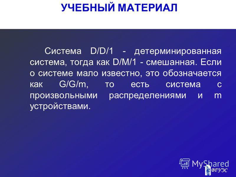 Система D/D/1 - детерминированная система, тогда как D/M/1 - смешанная. Если о системе мало известно, это обозначается как G/G/m, то есть система с произвольными распределениями и m устройствами. УЧЕБНЫЙ МАТЕРИАЛ