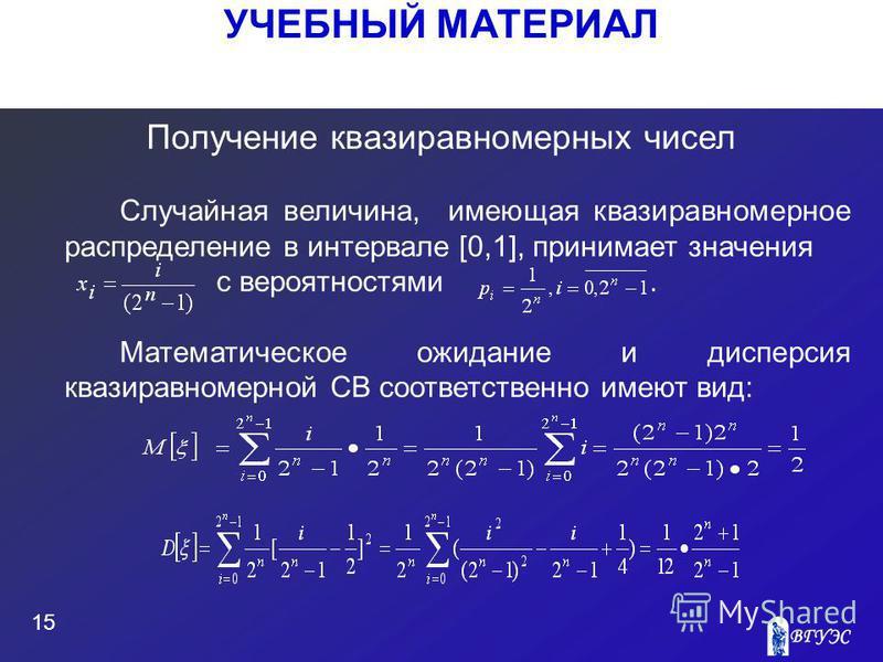 УЧЕБНЫЙ МАТЕРИАЛ 15 Получение квазиравномерных чисел Случайная величина, имеющая квазиравномерное распределение в интервале [0,1], принимает значения с вероятностями. Математическое ожидание и дисперсия квазиравномерной СВ соответственно имеют вид: