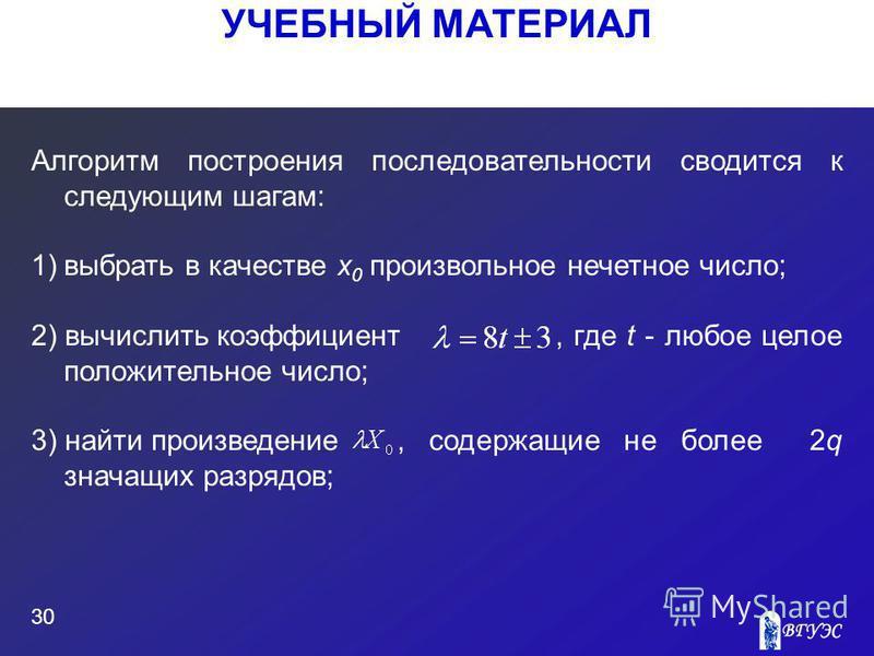 УЧЕБНЫЙ МАТЕРИАЛ 30 Алгоритм построения последовательности сводится к следующим шагам: 1)выбрать в качестве x 0 произвольное нечетное число; 2) вычислить коэффициент, где t - любое целое положительное число; 3) найти произведение, содержащие не более
