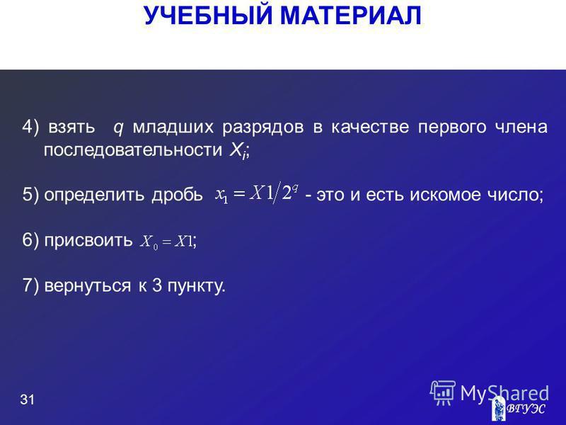 УЧЕБНЫЙ МАТЕРИАЛ 31 4) взять q младших разрядов в качестве первого члена последовательности X i ; 5) определить дробь - это и есть искомое число; 6) присвоить ; 7) вернуться к 3 пункту.
