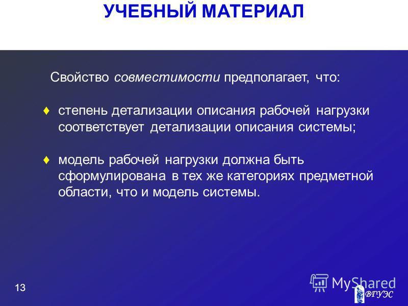 УЧЕБНЫЙ МАТЕРИАЛ 13 Свойство совместимости предполагает, что: степень детализации описания рабочей нагрузки соответствует детализации описания системы; модель рабочей нагрузки должна быть сформулирована в тех же категориях предметной области, что и м