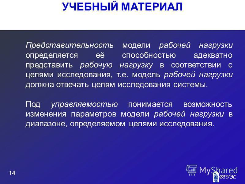 УЧЕБНЫЙ МАТЕРИАЛ 14 Представительность модели рабочей нагрузки определяется её способностью адекватно представить рабочую нагрузку в соответствии с целями исследования, т.е. модель рабочей нагрузки должна отвечать целям исследования системы. Под упра