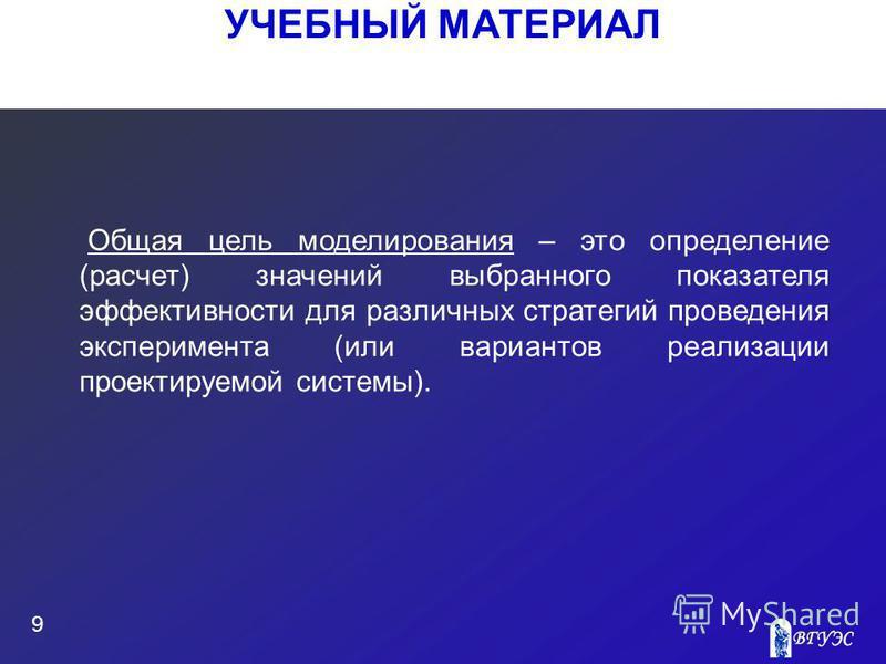 УЧЕБНЫЙ МАТЕРИАЛ 9 Общая цель моделирования – это определение (расчет) значений выбранного показателя эффективности для различных стратегий проведения эксперимента (или вариантов реализации проектируемой системы).