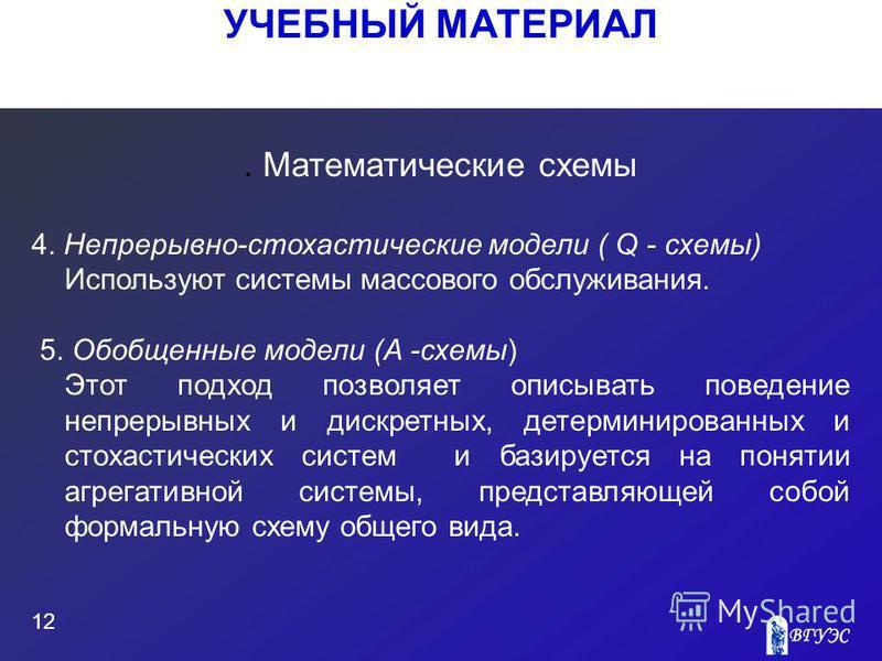 УЧЕБНЫЙ МАТЕРИАЛ 12. Математические схемы 4. Непрерывно-стохастические модели ( Q - схемы) Используют системы массового обслуживания. 5. Обобщенные модели (A -схемы) Этот подход позволяет описывать поведение непрерывных и дискретных, детерминированны