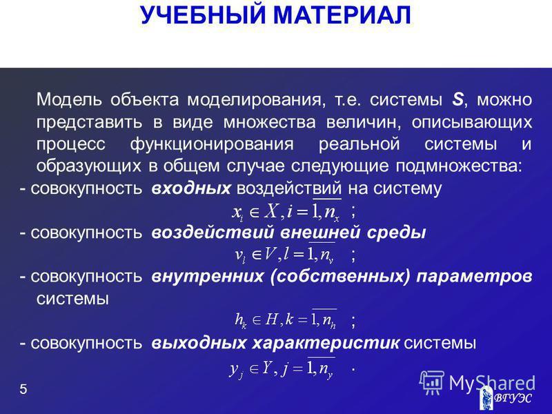 УЧЕБНЫЙ МАТЕРИАЛ 5 Модель объекта моделирования, т.е. системы S, можно представить в виде множества величин, описывающих процесс функционирования реальной системы и образующих в общем случае следующие подмножества: - совокупность входных воздействий