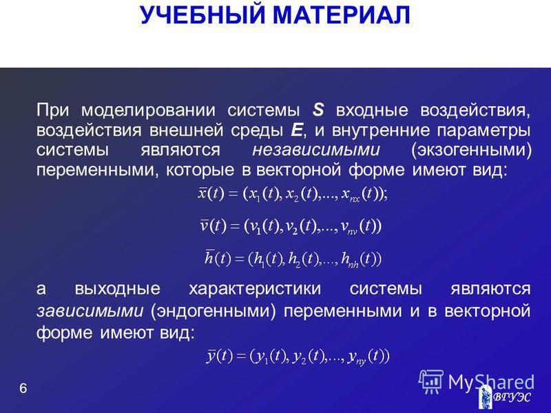 УЧЕБНЫЙ МАТЕРИАЛ 6 При моделировании системы S входные воздействия, воздействия внешней среды E, и внутренние параметры системы являются независимыми (экзогенными) переменными, которые в векторной форме имеют вид: а выходные характеристики системы яв
