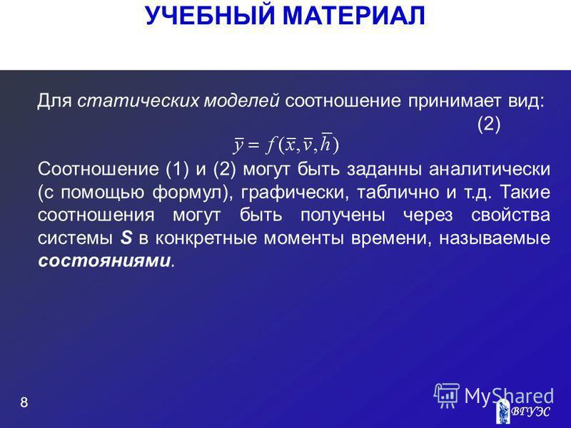 УЧЕБНЫЙ МАТЕРИАЛ 8 Для статических моделей соотношение принимает вид: (2) Соотношение (1) и (2) могут быть заданны аналитически (с помощью формул), графически, таблично и т.д. Такие соотношения могут быть получены через свойства системы S в конкретны