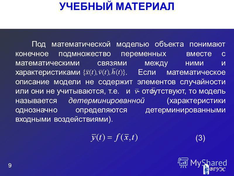 УЧЕБНЫЙ МАТЕРИАЛ 9 Под математической моделью объекта понимают конечное подмножество переменных вместе с математическими связями между ними и характеристиками. Если математическое описание модели не содержит элементов случайности или они не учитывают